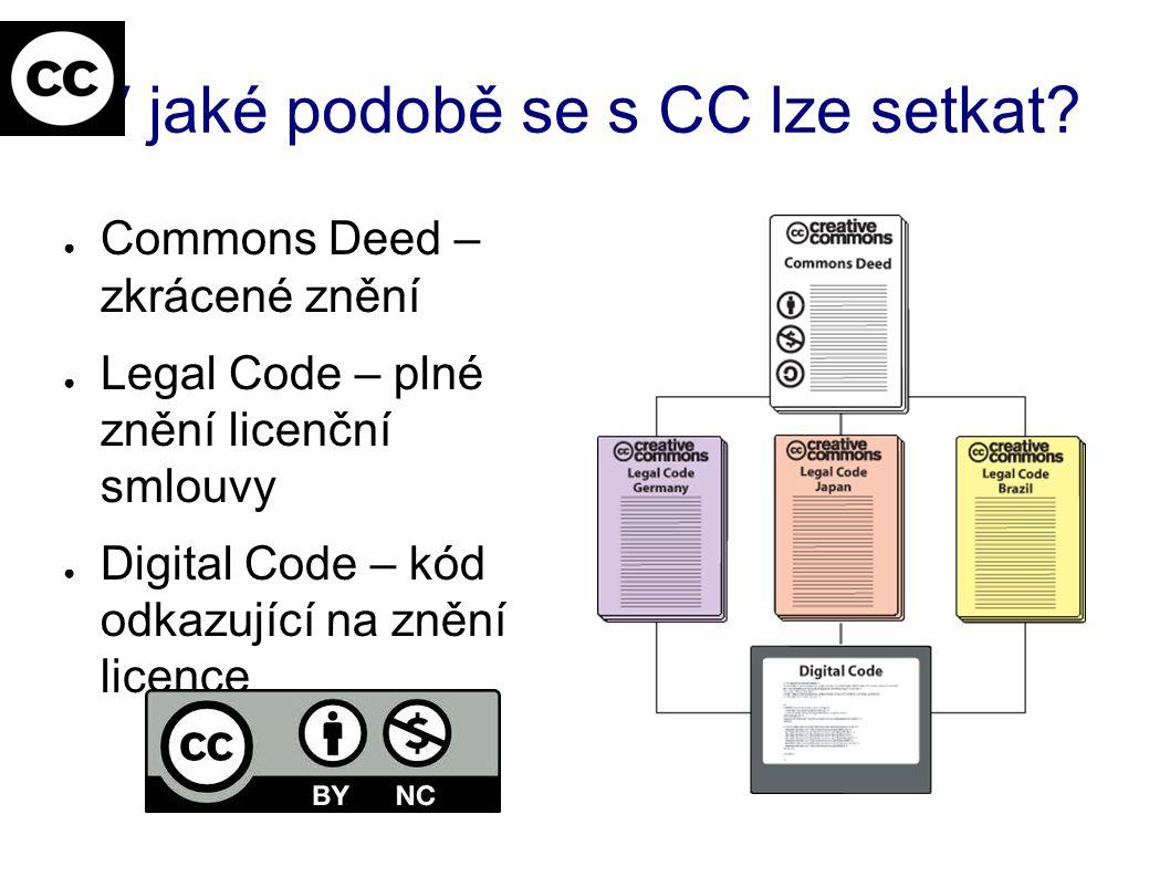 V jaké podobě se s CC lze setkat? ● Commons Deed – zkrácené znění ● Legal Code – plné znění licenční smlouvy ● Digital Code – kód odkazující na znění