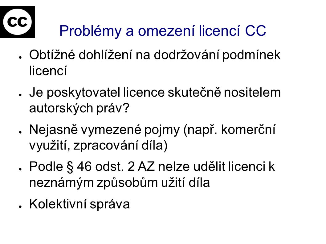 Problémy a omezení licencí CC ● Obtížné dohlížení na dodržování podmínek licencí ● Je poskytovatel licence skutečně nositelem autorských práv.