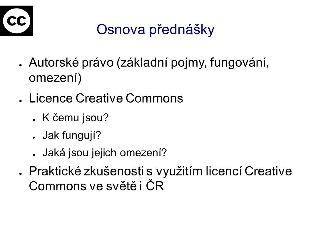 Osnova přednášky ● Autorské právo (základní pojmy, fungování, omezení) ● Licence Creative Commons ● K čemu jsou? ● Jak fungují? ● Jaká jsou jejich ome