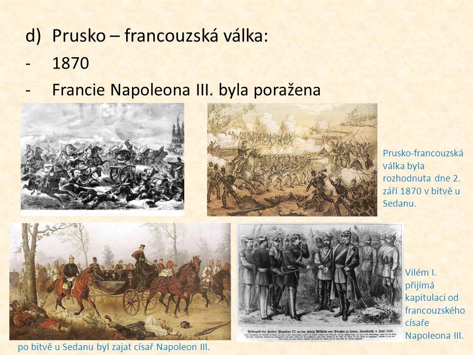 d)Prusko – francouzská válka: -1870 -Francie Napoleona III. byla poražena Prusko-francouzská válka byla rozhodnuta dne 2. září 1870 v bitvě u Sedanu.