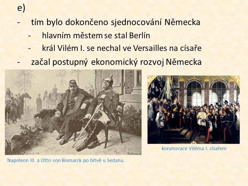 e) -tím bylo dokončeno sjednocování Německa -hlavním městem se stal Berlín -král Vilém I. se nechal ve Versailles na císaře -začal postupný ekonomický