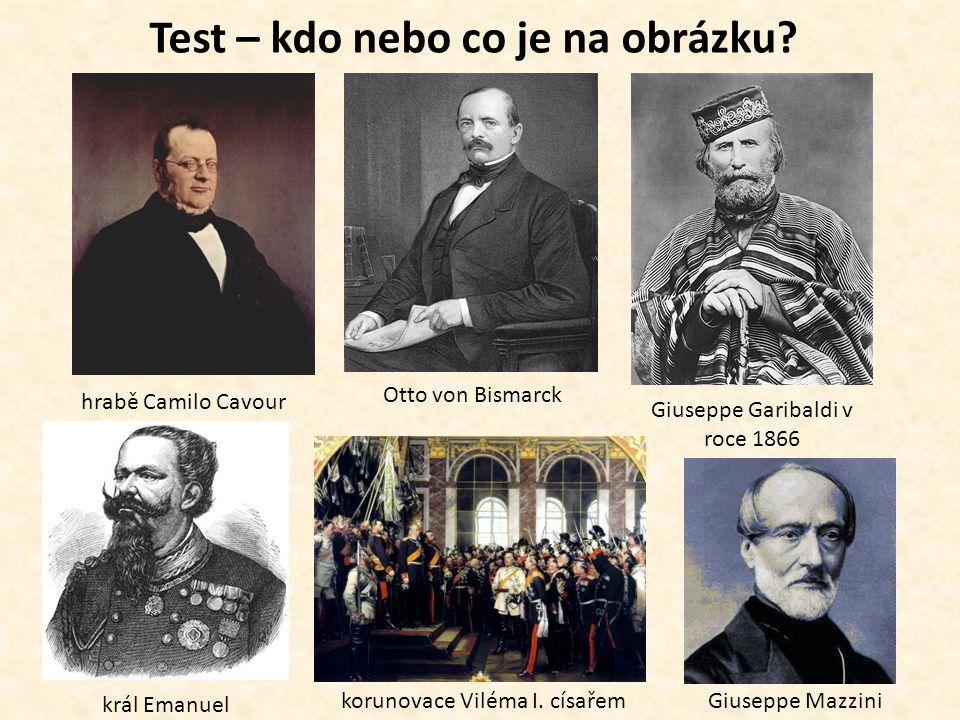 Test – kdo nebo co je na obrázku? hrabě Camilo Cavour Otto von Bismarck Giuseppe Garibaldi v roce 1866 král Emanuel korunovace Viléma I. císařemGiusep