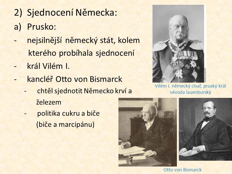 2)Sjednocení Německa: a)Prusko: -nejsilnější německý stát, kolem kterého probíhala sjednocení -král Vilém I. -kancléř Otto von Bismarck -chtěl sjednot