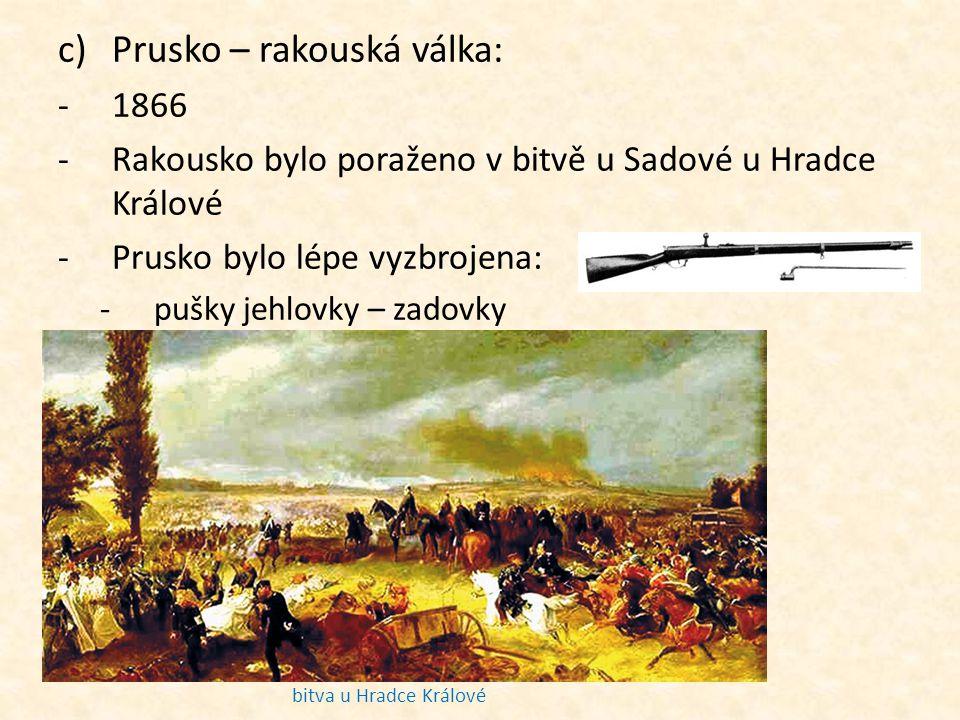 c)Prusko – rakouská válka: -1866 -Rakousko bylo poraženo v bitvě u Sadové u Hradce Králové -Prusko bylo lépe vyzbrojena: -pušky jehlovky – zadovky bit