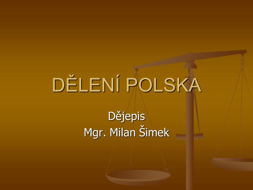 Dějepis Mgr. Milan Šimek DĚLENÍ POLSKA