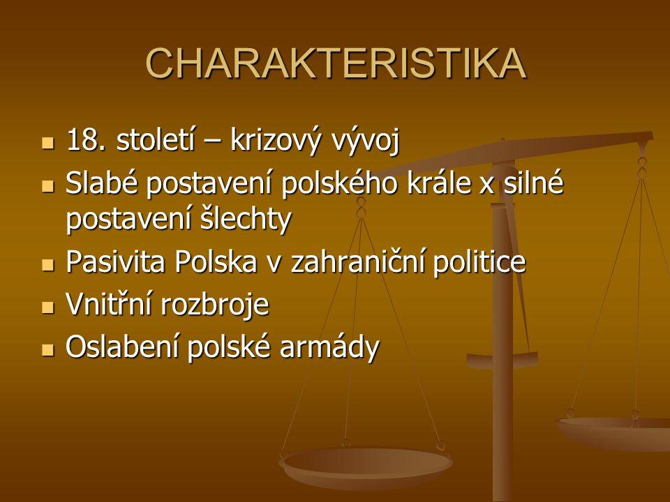 CHARAKTERISTIKA 18. století – krizový vývoj 18. století – krizový vývoj Slabé postavení polského krále x silné postavení šlechty Slabé postavení polsk