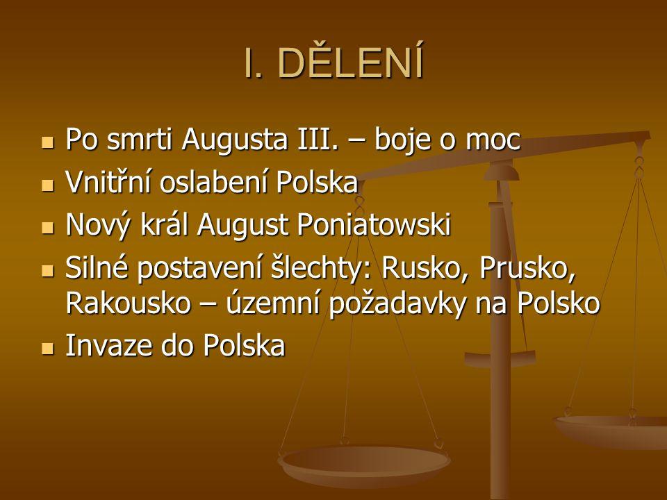 I. DĚLENÍ Po smrti Augusta III. – boje o moc Po smrti Augusta III. – boje o moc Vnitřní oslabení Polska Vnitřní oslabení Polska Nový král August Ponia