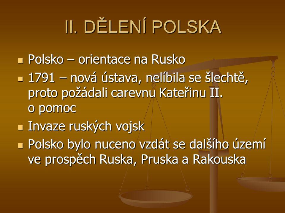 II. DĚLENÍ POLSKA Polsko – orientace na Rusko Polsko – orientace na Rusko 1791 – nová ústava, nelíbila se šlechtě, proto požádali carevnu Kateřinu II.