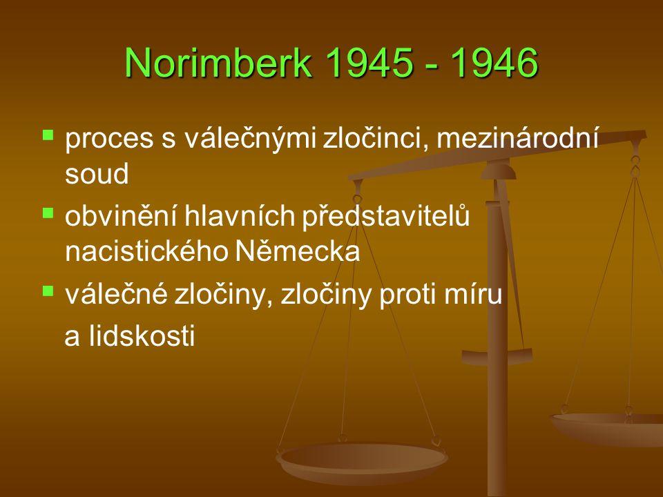 Norimberk 1945 - 1946   proces s válečnými zločinci, mezinárodní soud   obvinění hlavních představitelů nacistického Německa   válečné zločiny, zločiny proti míru a lidskosti