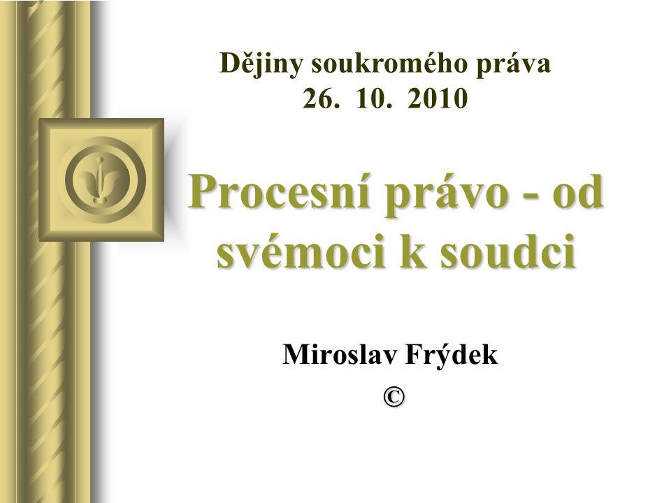Procesní právo - od svémoci k soudci Miroslav Frýdek © Dějiny soukromého práva 26. 10. 2010