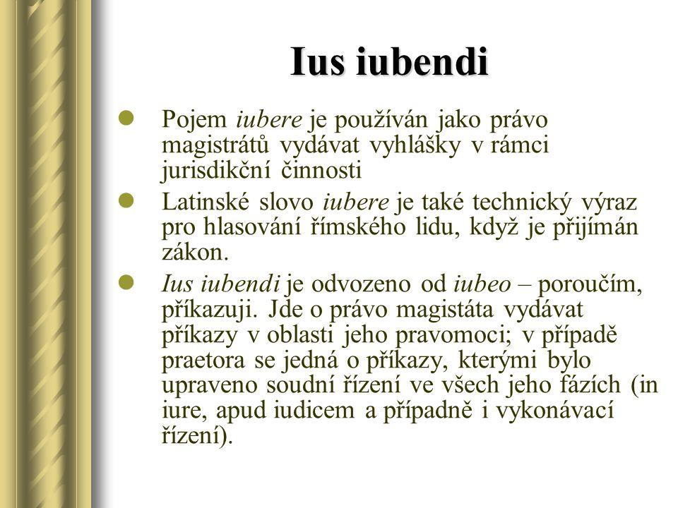 Ius iubendi Pojem iubere je používán jako právo magistrátů vydávat vyhlášky v rámci jurisdikční činnosti Latinské slovo iubere je také technický výraz