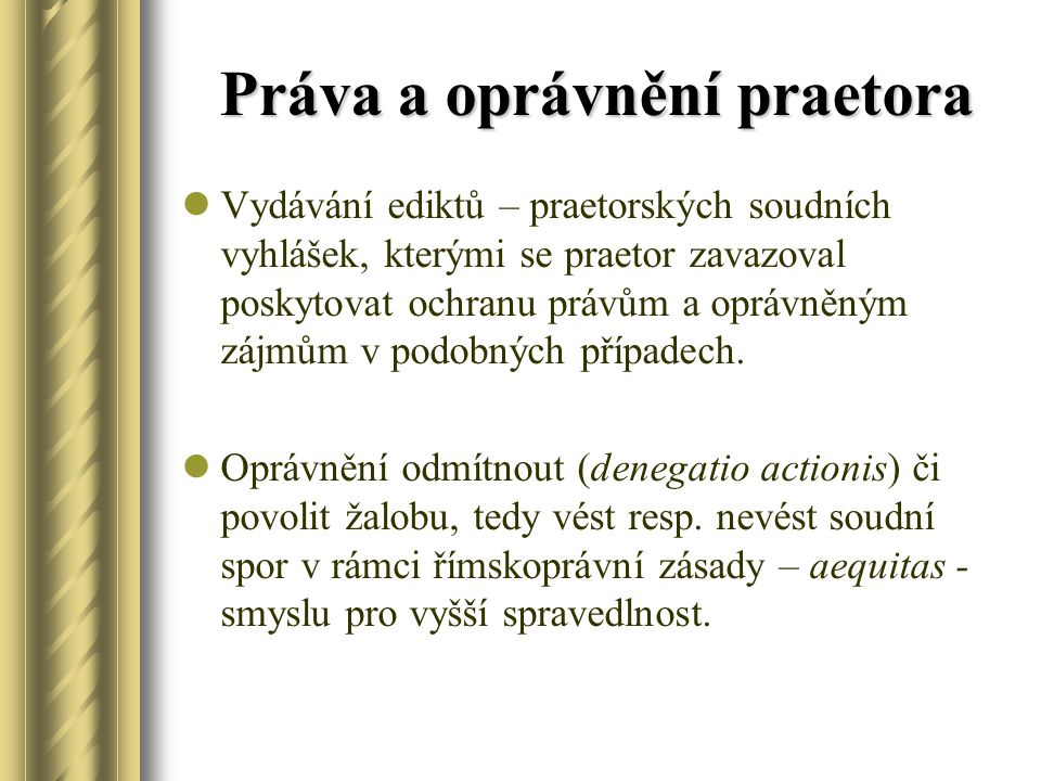 Práva a oprávnění praetora Vydávání ediktů – praetorských soudních vyhlášek, kterými se praetor zavazoval poskytovat ochranu právům a oprávněným zájmů