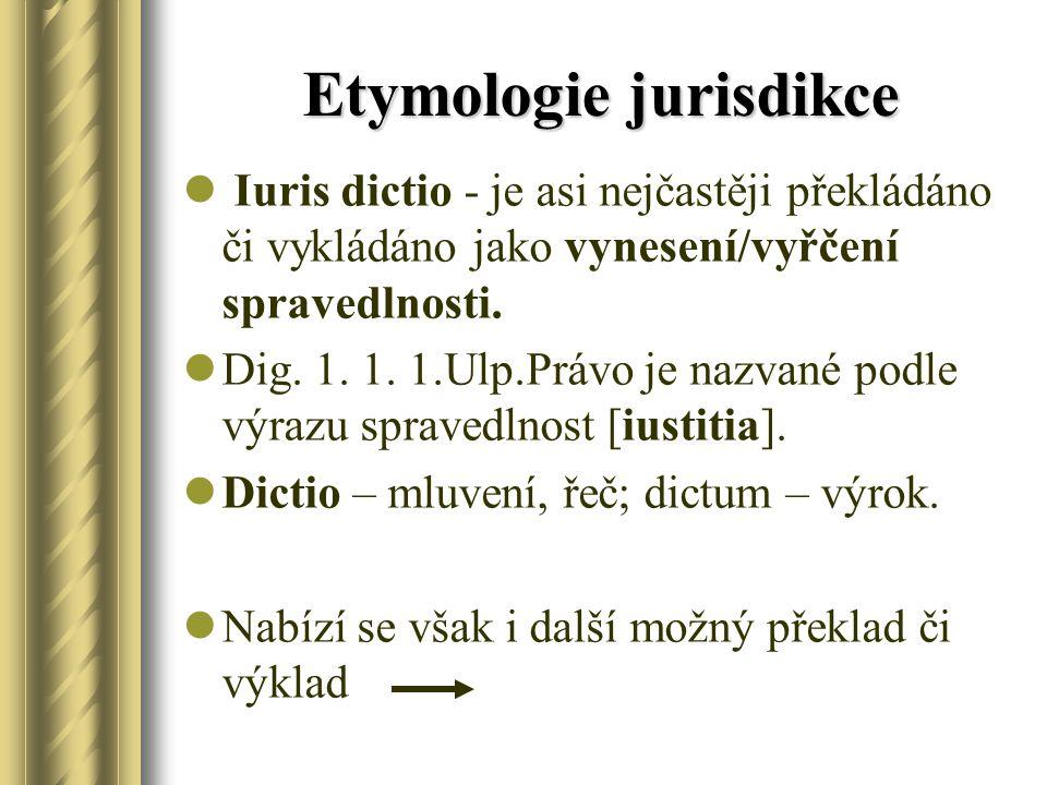 Etymologie jurisdikce Iuris dictio - je asi nejčastěji překládáno či vykládáno jako vynesení/vyřčení spravedlnosti. Dig. 1. 1. 1.Ulp.Právo je nazvané