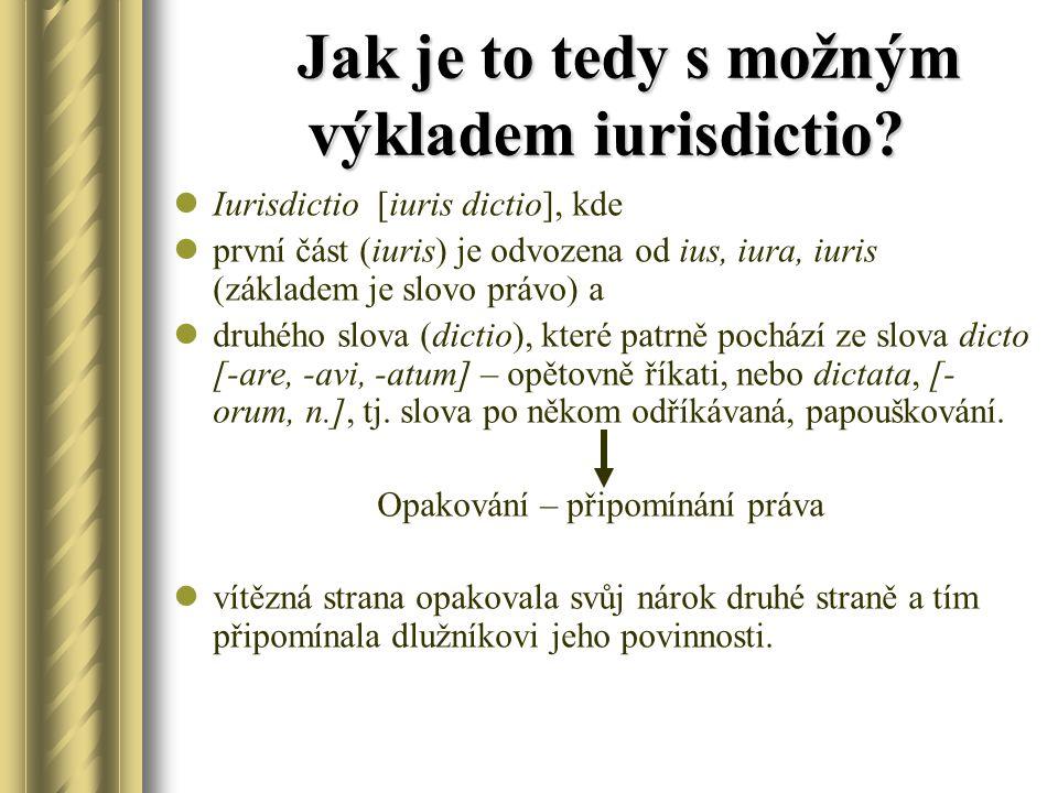 Jak je to tedy s možným výkladem iurisdictio? Jak je to tedy s možným výkladem iurisdictio? Iurisdictio [iuris dictio], kde první část (iuris) je odvo