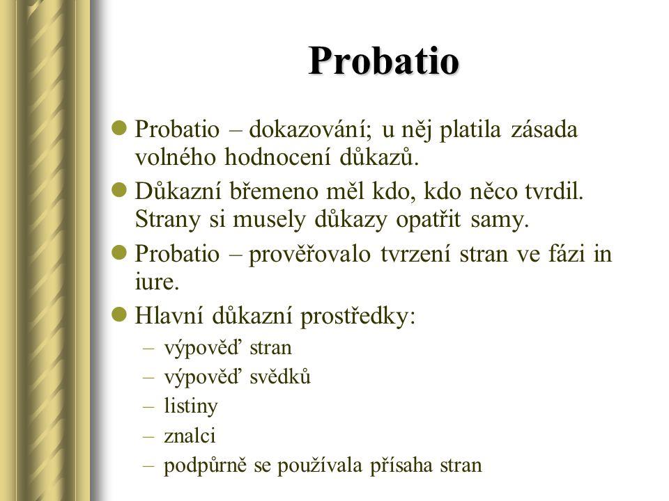 Probatio Probatio – dokazování; u něj platila zásada volného hodnocení důkazů. Důkazní břemeno měl kdo, kdo něco tvrdil. Strany si musely důkazy opatř