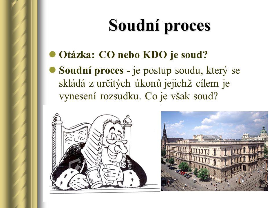 Soudní proces Otázka: CO nebo KDO je soud? Soudní proces - je postup soudu, který se skládá z určitých úkonů jejichž cílem je vynesení rozsudku. Co je