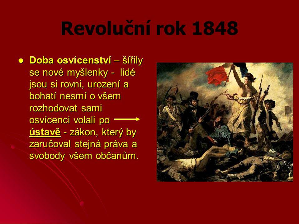 Revoluční rok 1848 Doba osvícenství – šířily se nové myšlenky - lidé jsou si rovni, urození a bohatí nesmí o všem rozhodovat sami osvícenci volali po ústavě - zákon, který by zaručoval stejná práva a svobody všem občanům.