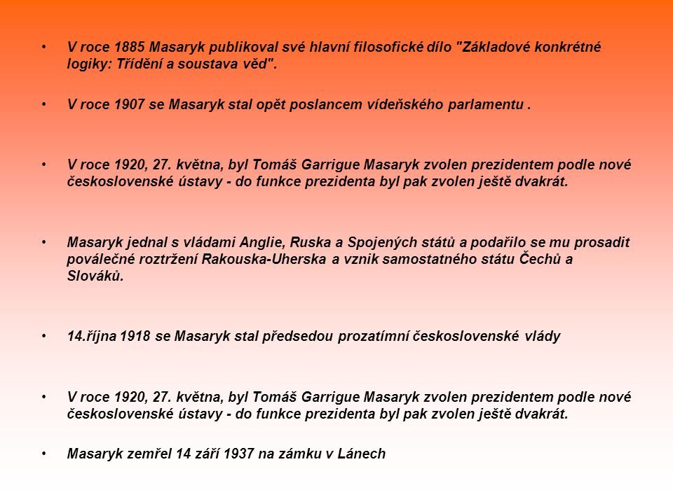 Životopis Tomáš Garrigue Masaryk se narodil 7.března 1850 v Hodoníně. Jeho otec pracoval jako kočí na císařských statcích, matka byla kuchařka. Masary