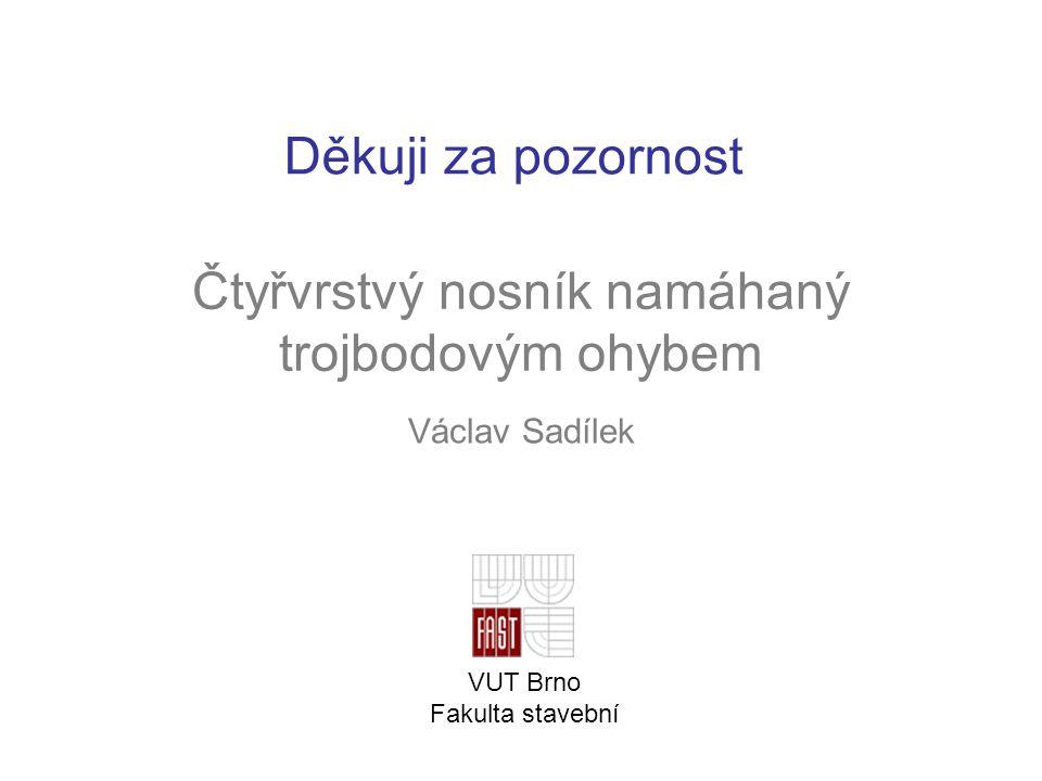 Čtyřvrstvý nosník namáhaný trojbodovým ohybem Václav Sadílek VUT Brno Fakulta stavební Děkuji za pozornost