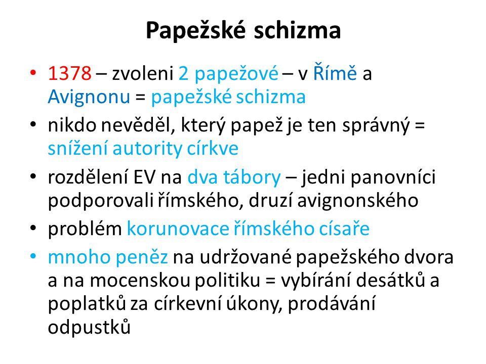 Papežské schizma 1378 – zvoleni 2 papežové – v Římě a Avignonu = papežské schizma nikdo nevěděl, který papež je ten správný = snížení autority církve