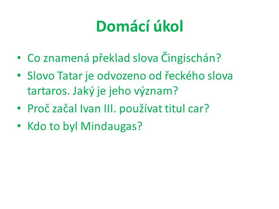 Domácí úkol Co znamená překlad slova Čingischán? Slovo Tatar je odvozeno od řeckého slova tartaros. Jaký je jeho význam? Proč začal Ivan III. používat