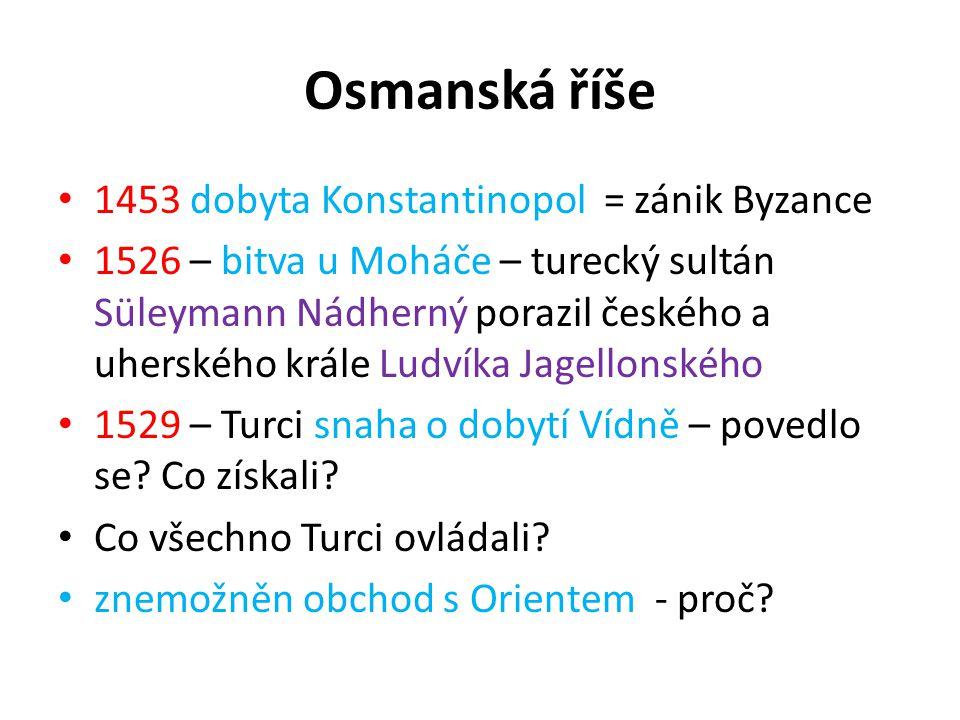 Osmanská říše 1453 dobyta Konstantinopol = zánik Byzance 1526 – bitva u Moháče – turecký sultán Süleymann Nádherný porazil českého a uherského krále L