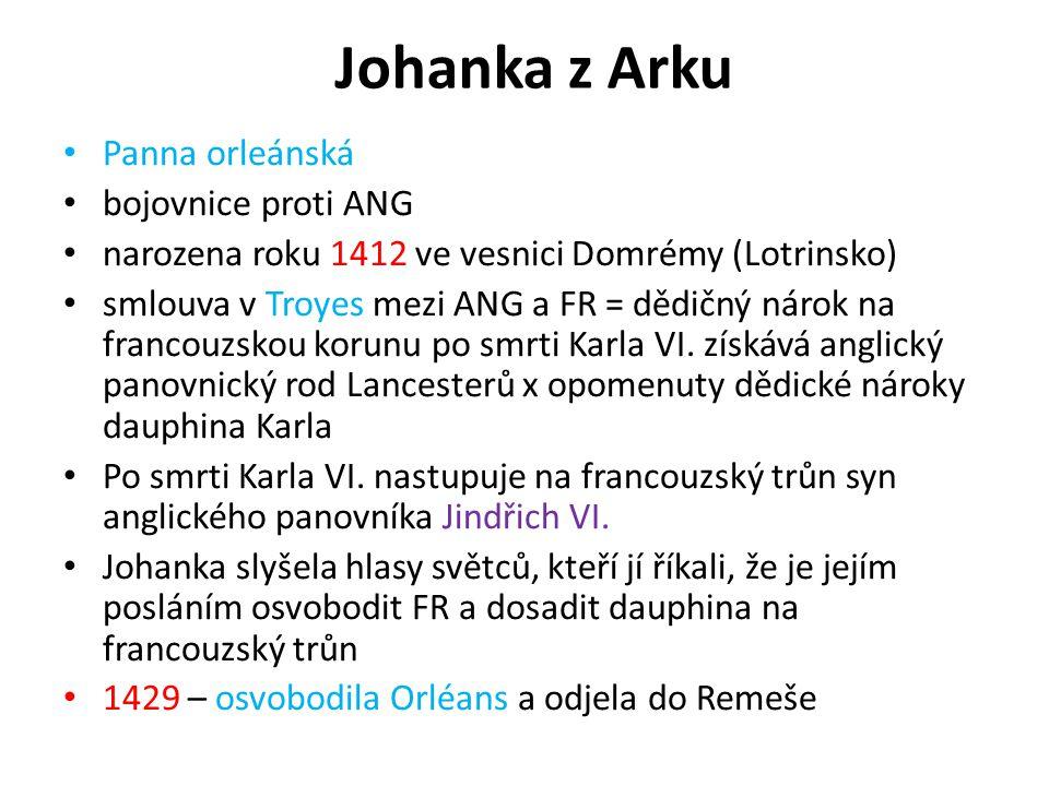 Johanka z Arku Panna orleánská bojovnice proti ANG narozena roku 1412 ve vesnici Domrémy (Lotrinsko) smlouva v Troyes mezi ANG a FR = dědičný nárok na