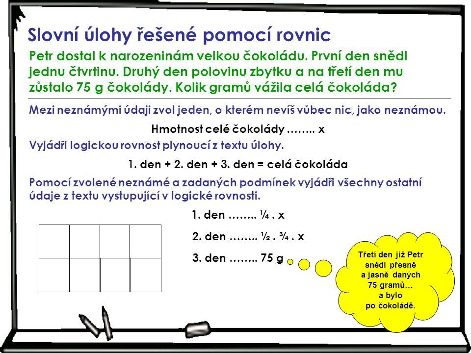 Slovní úlohy řešené pomocí rovnic Petr dostal k narozeninám velkou čokoládu. První den snědl jednu čtvrtinu. Druhý den polovinu zbytku a na třetí den