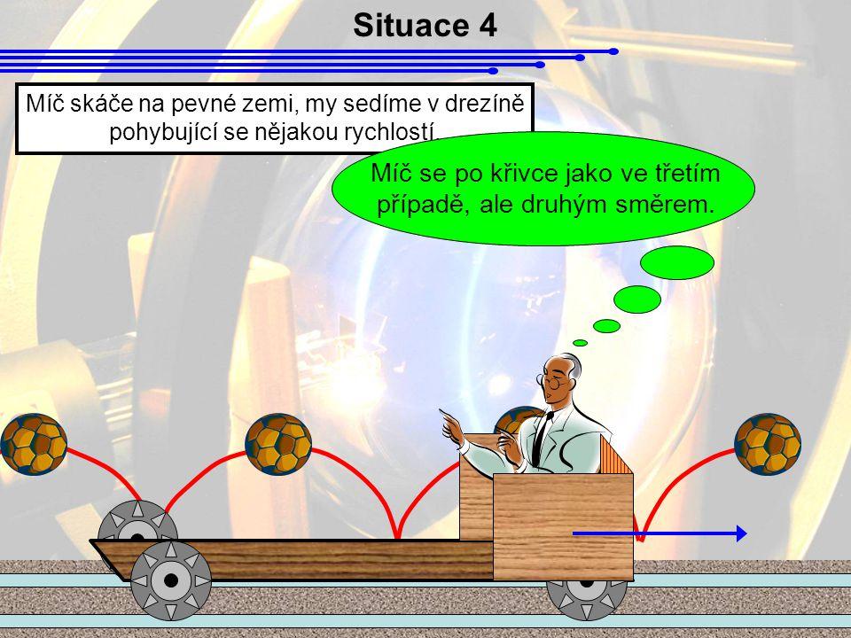 Situace 4 Míč skáče na pevné zemi, my sedíme v drezíně pohybující se nějakou rychlostí.