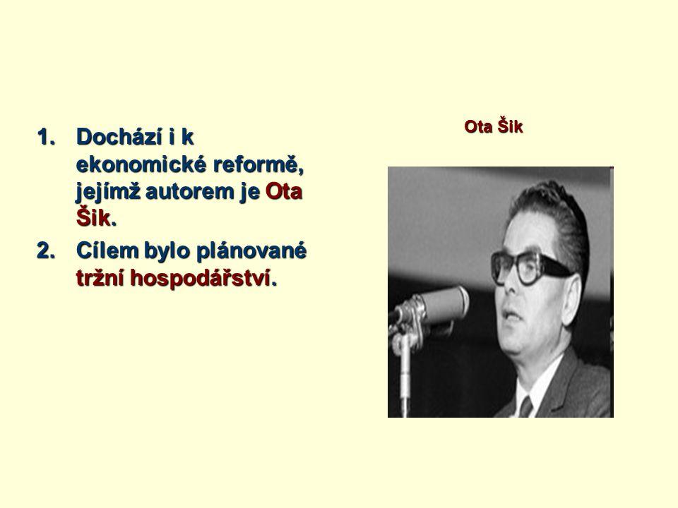 1.Dochází i k ekonomické reformě, jejímž autorem je Ota Šik. 2.Cílem bylo plánované tržní hospodářství. Ota Šik