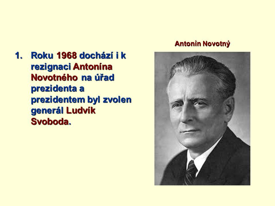 1.Roku 1968 dochází i k rezignaci Antonína Novotného na úřad prezidenta a prezidentem byl zvolen generál Ludvík Svoboda. Antonín Novotný
