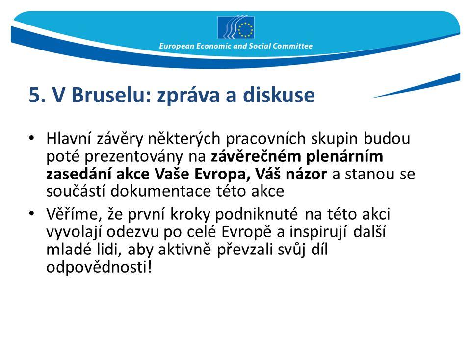 5. V Bruselu: zpráva a diskuse Hlavní závěry některých pracovních skupin budou poté prezentovány na závěrečném plenárním zasedání akce Vaše Evropa, Vá