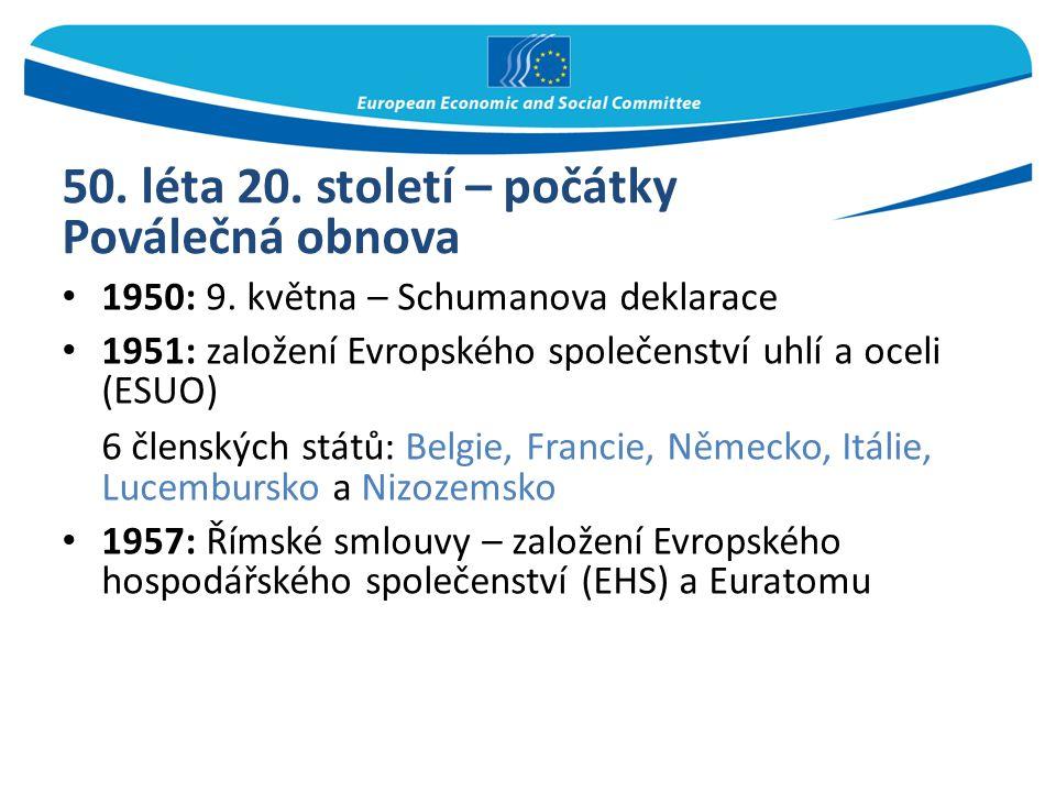 50. léta 20. století – počátky Poválečná obnova 1950: 9. května – Schumanova deklarace 1951: založení Evropského společenství uhlí a oceli (ESUO) 6 čl