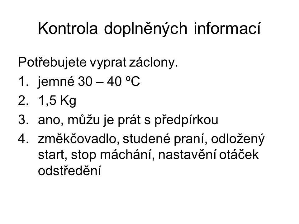 Kontrola doplněných informací Potřebujete vyprat záclony. 1.jemné 30 – 40 ºC 2.1,5 Kg 3.ano, můžu je prát s předpírkou 4.změkčovadlo, studené praní, o