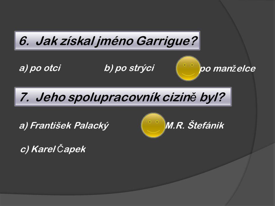 6. Jak získal jméno Garrigue? a) po otcib) po strýci c) po man ž elce 7. Jeho spolupracovník cizin ě byl? a) František Palacký c) Karel Č apek b) M.R.