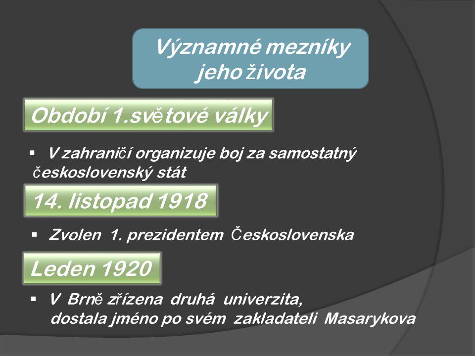 Významné mezníky jeho ž ivota Období 1.sv ě tové války  V zahrani č í organizuje boj za samostatný č eskoslovenský stát 14. listopad 1918  Zvolen 1.
