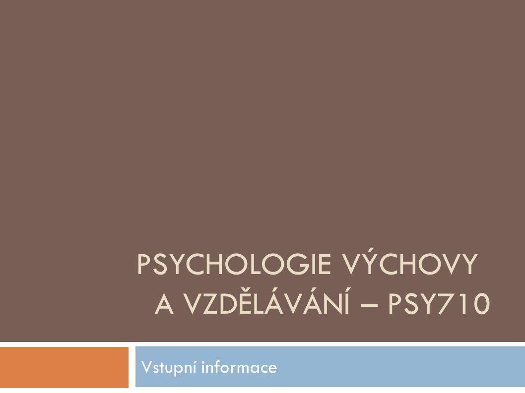 PSYCHOLOGIE VÝCHOVY A VZDĚLÁVÁNÍ – PSY710 Vstupní informace