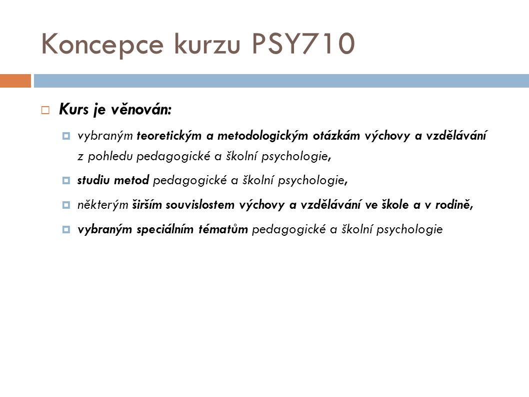 Koncepce kurzu PSY710  Kurs je věnován:  vybraným teoretickým a metodologickým otázkám výchovy a vzdělávání z pohledu pedagogické a školní psycholog