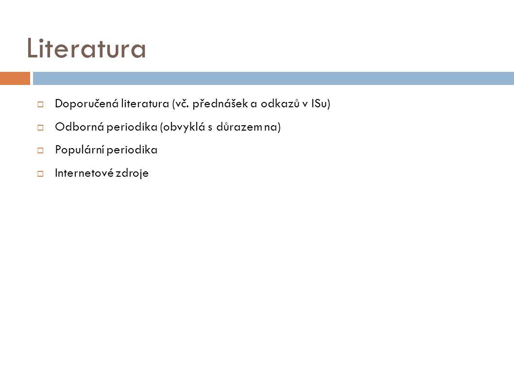 Literatura  Doporučená literatura (vč. přednášek a odkazů v ISu)  Odborná periodika (obvyklá s důrazem na)  Populární periodika  Internetové zdroj