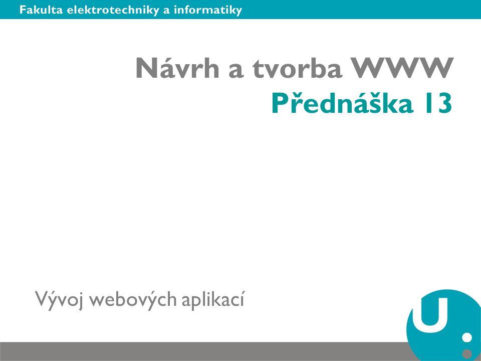 Návrh a tvorba WWW Přednáška 13 Vývoj webových aplikací