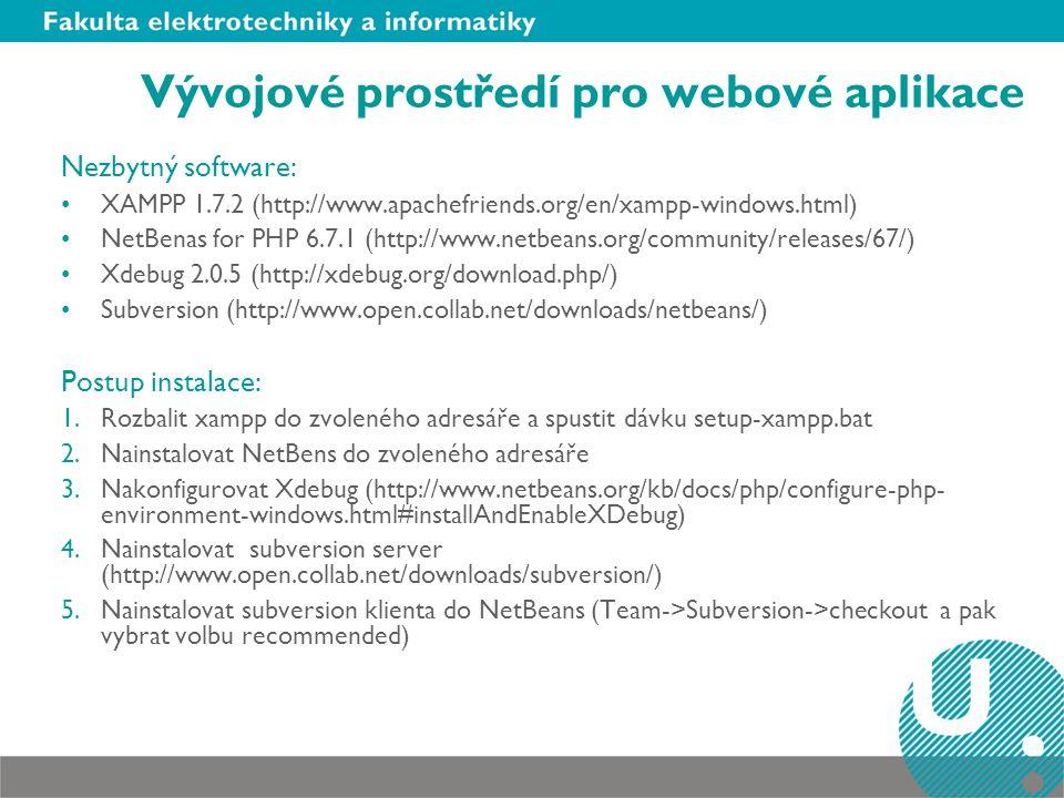 Vývojové prostředí pro webové aplikace Nezbytný software: XAMPP 1.7.2 (http://www.apachefriends.org/en/xampp-windows.html) NetBenas for PHP 6.7.1 (http://www.netbeans.org/community/releases/67/) Xdebug 2.0.5 (http://xdebug.org/download.php/) Subversion (http://www.open.collab.net/downloads/netbeans/) Postup instalace: 1.Rozbalit xampp do zvoleného adresáře a spustit dávku setup-xampp.bat 2.Nainstalovat NetBens do zvoleného adresáře 3.Nakonfigurovat Xdebug (http://www.netbeans.org/kb/docs/php/configure-php- environment-windows.html#installAndEnableXDebug) 4.Nainstalovat subversion server (http://www.open.collab.net/downloads/subversion/) 5.Nainstalovat subversion klienta do NetBeans (Team->Subversion->checkout a pak vybrat volbu recommended)