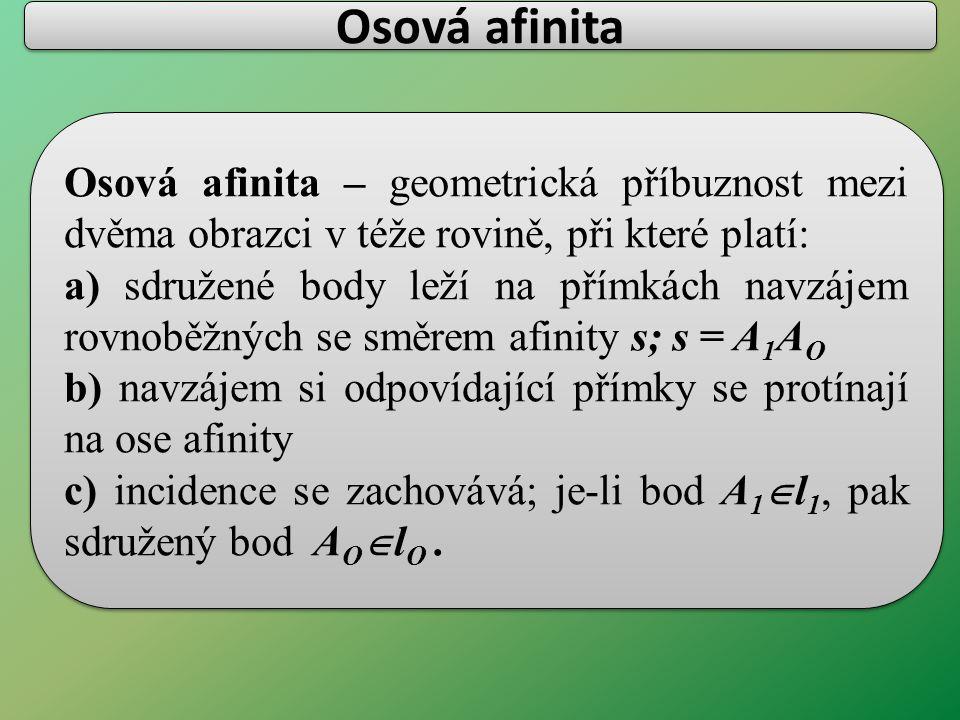 Osová afinita Osová afinita – geometrická příbuznost mezi dvěma obrazci v téže rovině, při které platí: a) sdružené body leží na přímkách navzájem rovnoběžných se směrem afinity s; s = A 1 A O b) navzájem si odpovídající přímky se protínají na ose afinity c) incidence se zachovává; je-li bod A 1  l 1, pak sdružený bod A O  l O.