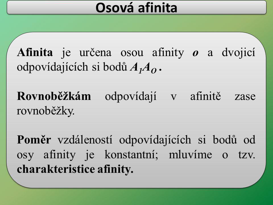 Afinita je určena osou afinity o a dvojicí odpovídajících si bodů A 1 A O. Rovnoběžkám odpovídají v afinitě zase rovnoběžky. Poměr vzdáleností odpovíd