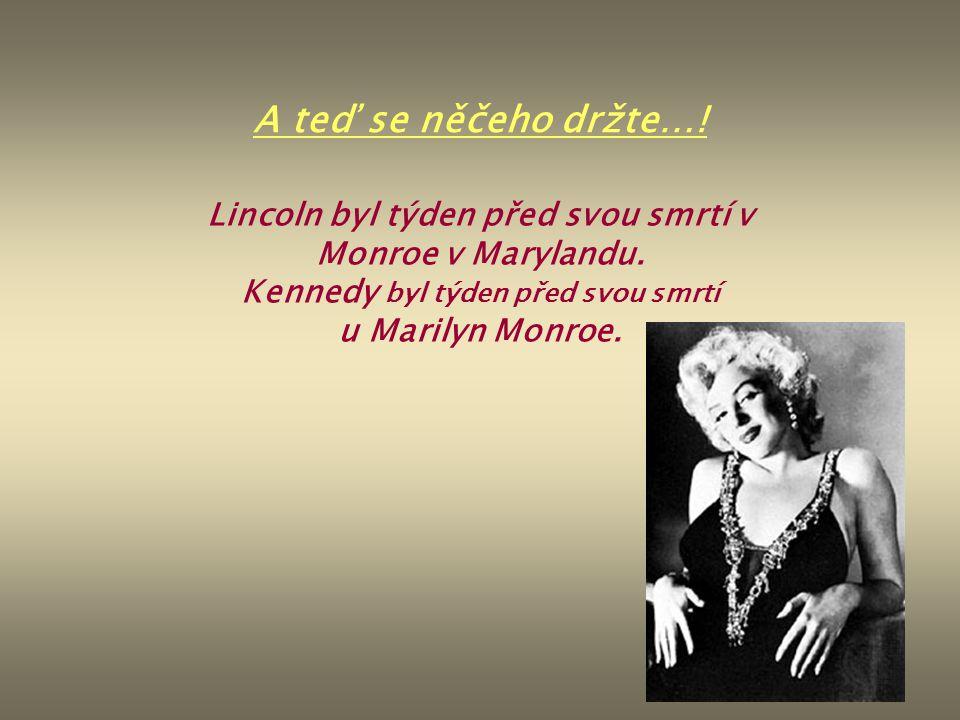 A teď se něčeho držte…! Lincoln byl týden před svou smrtí v Monroe v Marylandu. Kennedy byl týden před svou smrtí u Marilyn Monroe.