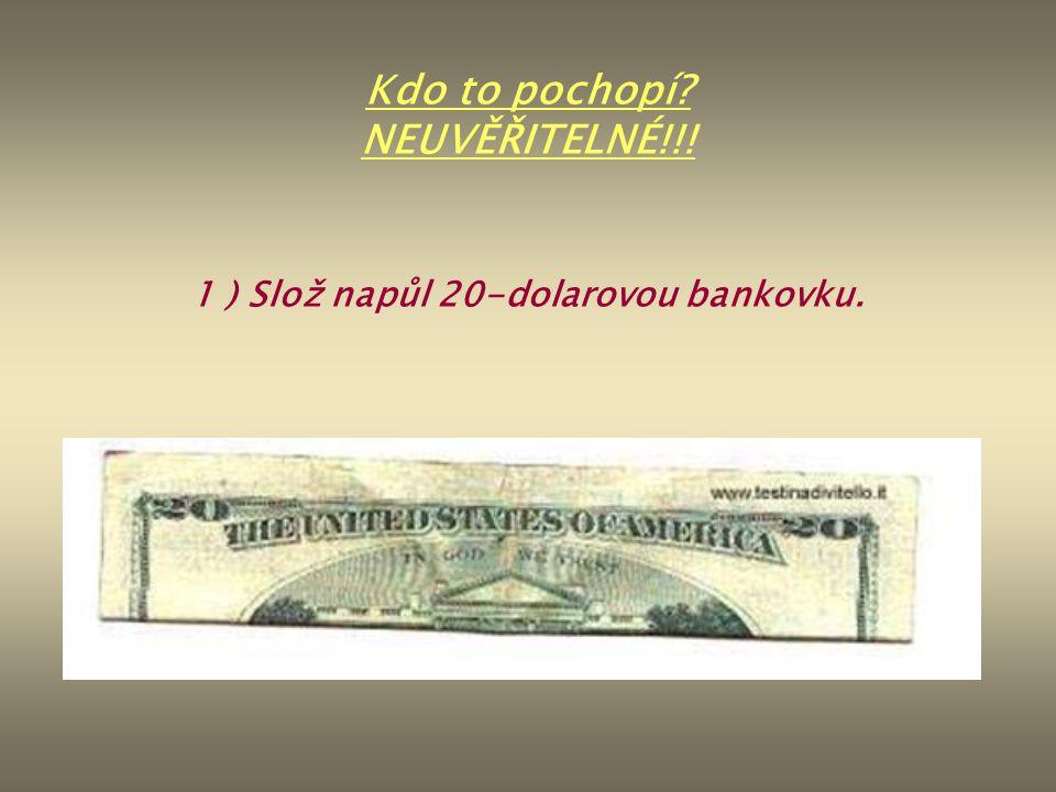 1 ) Slož napůl 20-dolarovou bankovku. Kdo to pochopí? NEUVĚŘITELNÉ!!!