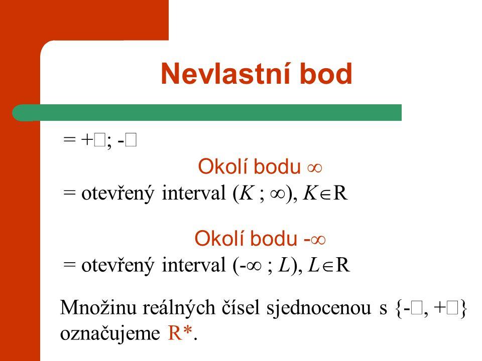 Nevlastní bod = +  -  = otevřený interval (-  ; L), L  R Okolí bodu -  Množinu reálných čísel sjednocenou s {- , +  } označujeme R*. = otevřen