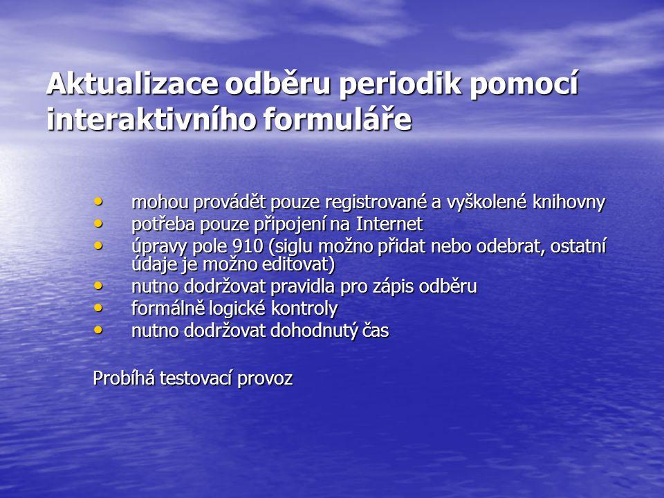 Aktualizace odběru periodik pomocí interaktivního formuláře mohou provádět pouze registrované a vyškolené knihovny mohou provádět pouze registrované a vyškolené knihovny potřeba pouze připojení na Internet potřeba pouze připojení na Internet úpravy pole 910 (siglu možno přidat nebo odebrat, ostatní údaje je možno editovat) úpravy pole 910 (siglu možno přidat nebo odebrat, ostatní údaje je možno editovat) nutno dodržovat pravidla pro zápis odběru nutno dodržovat pravidla pro zápis odběru formálně logické kontroly formálně logické kontroly nutno dodržovat dohodnutý čas nutno dodržovat dohodnutý čas Probíhá testovací provoz
