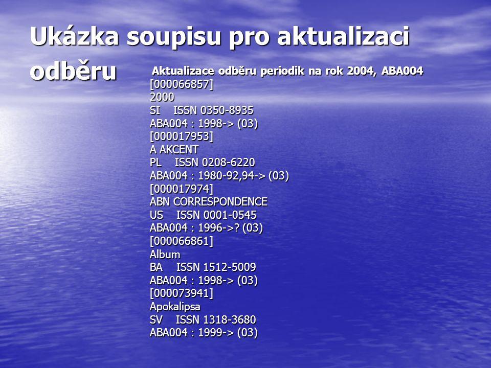 Ukázka soupisu pro aktualizaci odběru Aktualizace odběru periodik na rok 2004, ABA004 Aktualizace odběru periodik na rok 2004, ABA004[000066857]2000 SI ISSN 0350-8935 ABA004 : 1998-> (03) [000017953] A AKCENT PL ISSN 0208-6220 ABA004 : 1980-92,94-> (03) [000017974] ABN CORRESPONDENCE US ISSN 0001-0545 ABA004 : 1996->.
