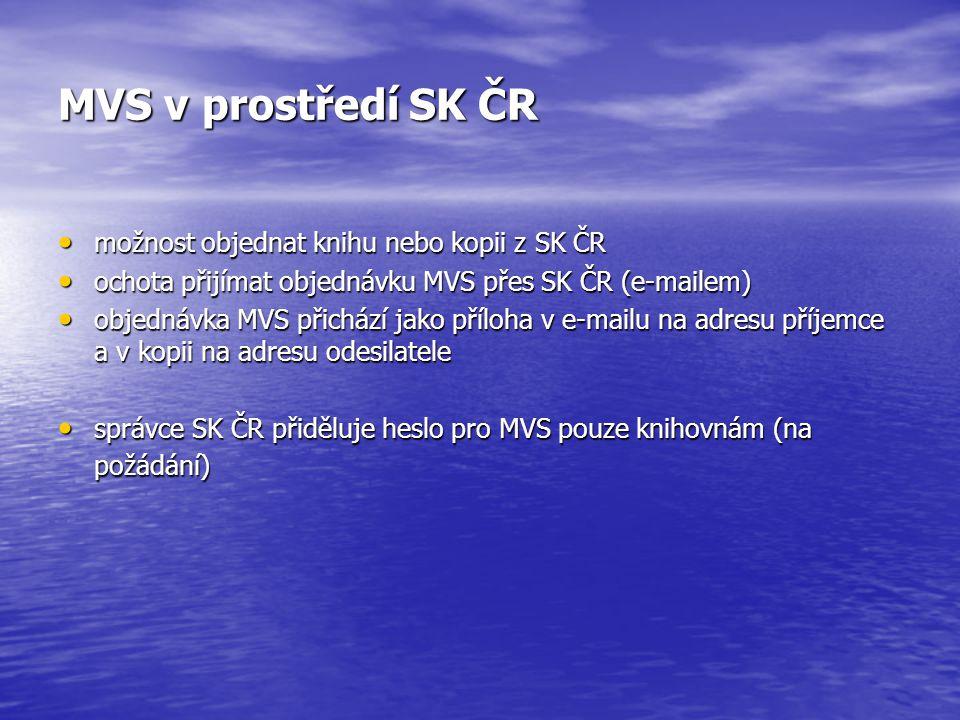 MVS v prostředí SK ČR možnost objednat knihu nebo kopii z SK ČR možnost objednat knihu nebo kopii z SK ČR ochota přijímat objednávku MVS přes SK ČR (e-mailem) ochota přijímat objednávku MVS přes SK ČR (e-mailem) objednávka MVS přichází jako příloha v e-mailu na adresu příjemce a v kopii na adresu odesilatele objednávka MVS přichází jako příloha v e-mailu na adresu příjemce a v kopii na adresu odesilatele správce SK ČR přiděluje heslo pro MVS pouze knihovnám (na požádání) správce SK ČR přiděluje heslo pro MVS pouze knihovnám (na požádání)