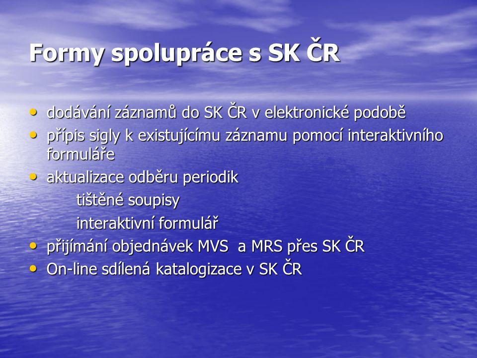 Formy spolupráce s SK ČR dodávání záznamů do SK ČR v elektronické podobě dodávání záznamů do SK ČR v elektronické podobě přípis sigly k existujícímu záznamu pomocí interaktivního formuláře přípis sigly k existujícímu záznamu pomocí interaktivního formuláře aktualizace odběru periodik aktualizace odběru periodik tištěné soupisy interaktivní formulář přijímání objednávek MVS a MRS přes SK ČR přijímání objednávek MVS a MRS přes SK ČR On-line sdílená katalogizace v SK ČR On-line sdílená katalogizace v SK ČR